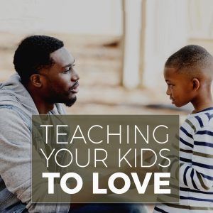 TEACHING YOUR KIDS TO LOVE